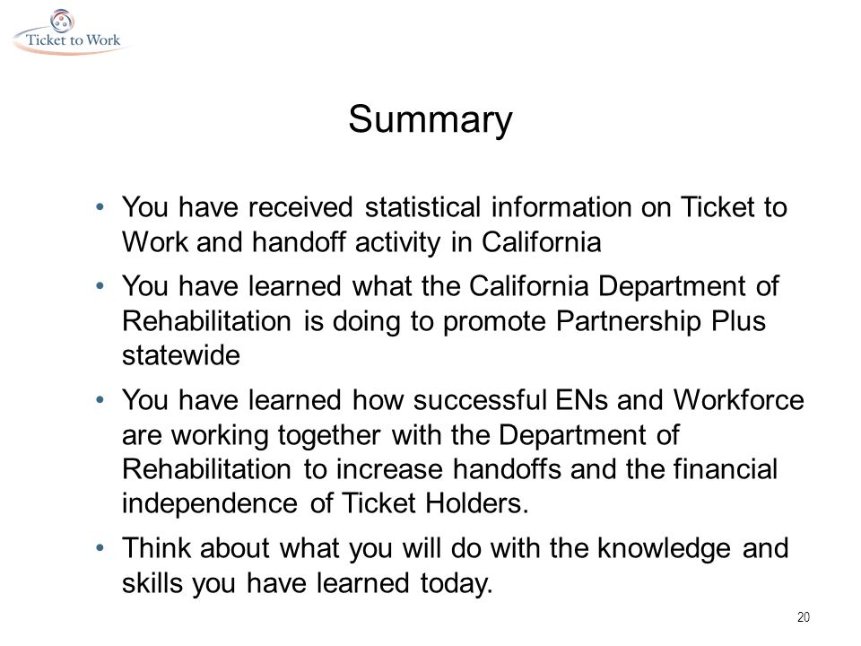Summary You have received statistical information on Ticket to Work and handoff activity in California You have learned what the California Department of Rehabilitation is doing to promote Partnership Plus statewide You have learned how successful ENs and Workforce are working together with the Department of Rehabilitation to increase handoffs and the financial independence of Ticket Holders.