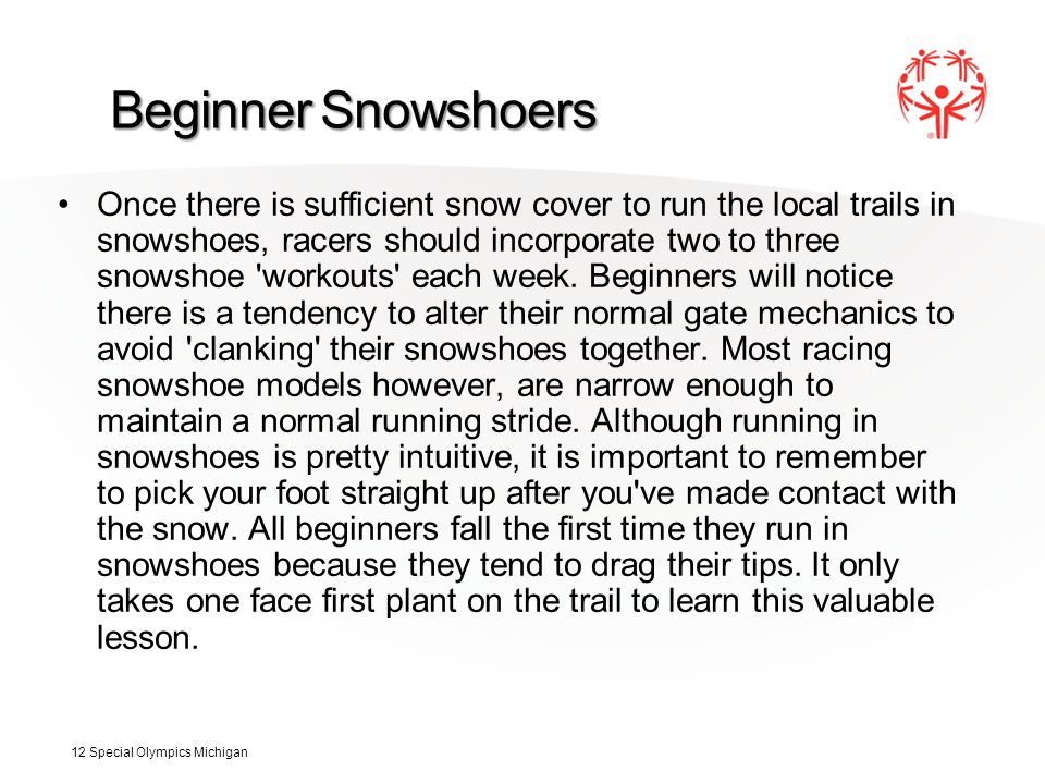 Beginner Snowshoers Once there is sufficient snow cover to run the local trails in snowshoes, racers should incorporate two to three snowshoe workouts each week.