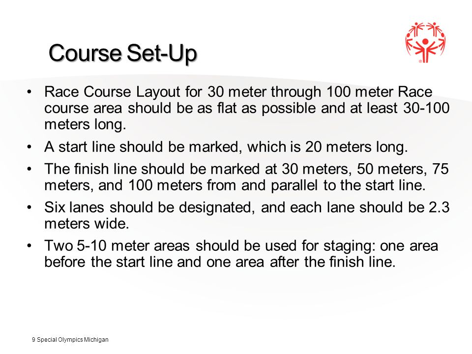 Course Set-Up Race Course Layout for 30 meter through 100 meter Race course area should be as flat as possible and at least 30-100 meters long. A star