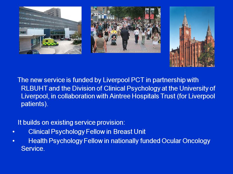 Liverpool Psychology Service for Cancer - cont'd We plan a phased process of introduction of the clinical service: –To the Royal –To other hospitals e.g.