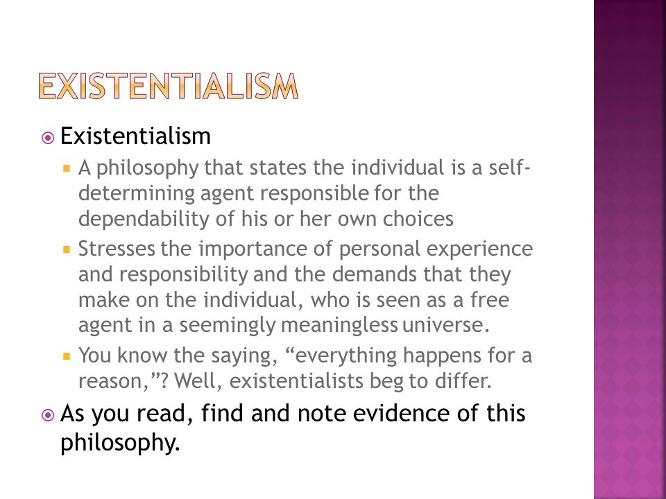  Existentialism  A philosophy that states the individual is a self- determining agent responsible for the dependability of his or her own choices  Stresses the importance of personal experience and responsibility and the demands that they make on the individual, who is seen as a free agent in a seemingly meaningless universe.