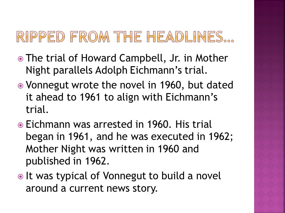  The trial of Howard Campbell, Jr. in Mother Night parallels Adolph Eichmann's trial.  Vonnegut wrote the novel in 1960, but dated it ahead to 1961