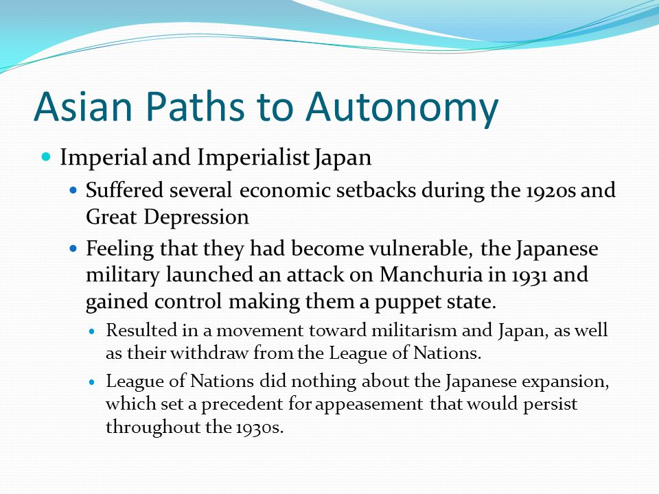 Asian Paths to Autonomy Imperial and Imperialist Japan Suffered several economic setbacks during the 1920s and Great Depression Feeling that they had become vulnerable, the Japanese military launched an attack on Manchuria in 1931 and gained control making them a puppet state.