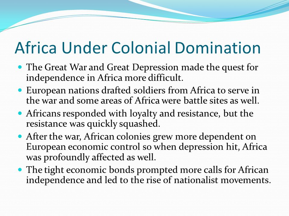 Africa Under Colonial Domination The Great War and Great Depression made the quest for independence in Africa more difficult.