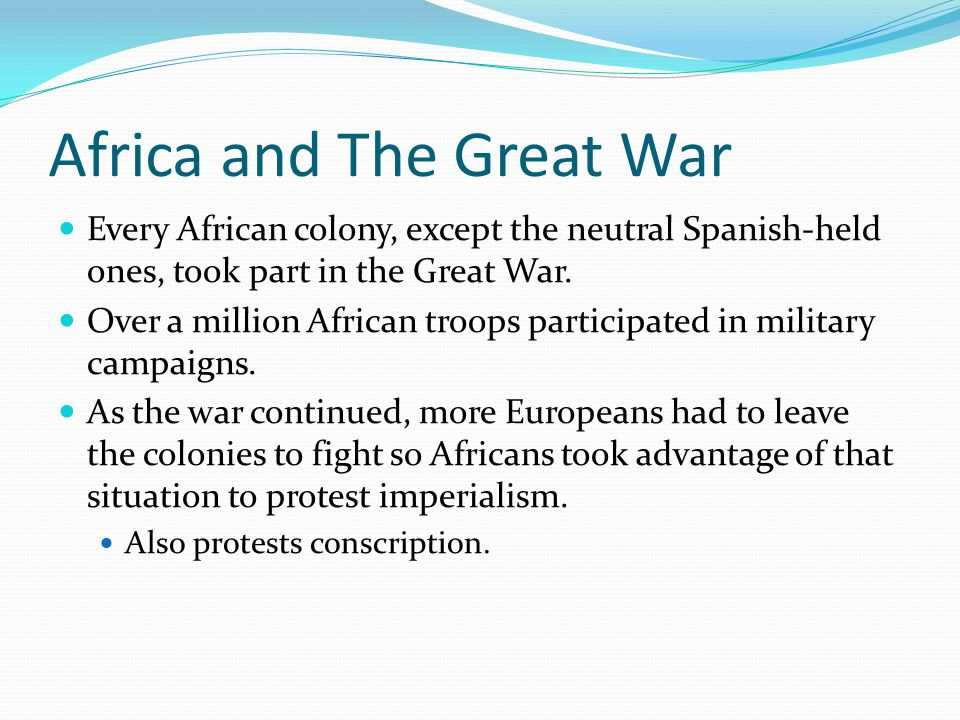 Africa and The Great War Every African colony, except the neutral Spanish-held ones, took part in the Great War.