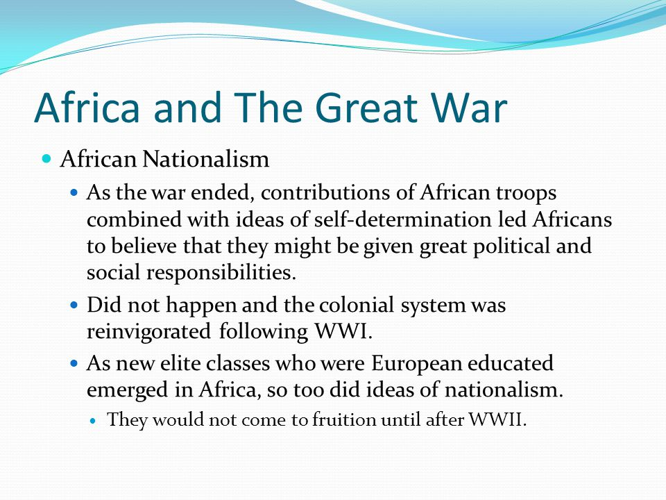 Africa and The Great War African Nationalism As the war ended, contributions of African troops combined with ideas of self-determination led Africans to believe that they might be given great political and social responsibilities.