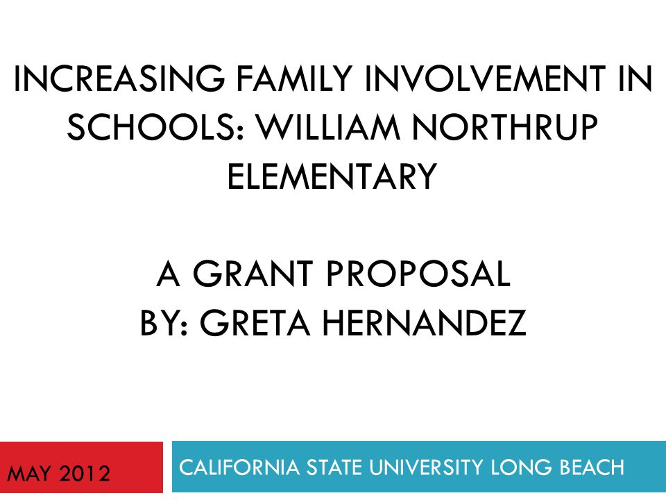 INCREASING FAMILY INVOLVEMENT IN SCHOOLS: WILLIAM NORTHRUP ELEMENTARY A GRANT PROPOSAL BY: GRETA HERNANDEZ CALIFORNIA STATE UNIVERSITY LONG BEACH MAY 2012