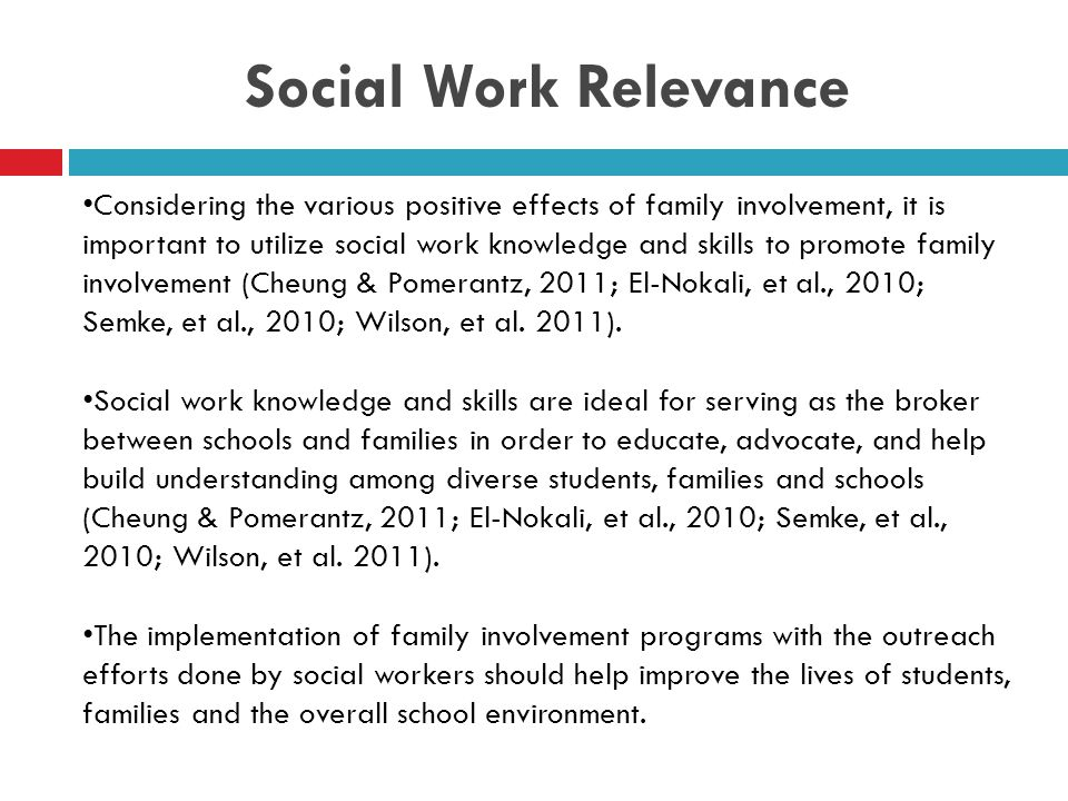 Social Work Relevance Considering the various positive effects of family involvement, it is important to utilize social work knowledge and skills to promote family involvement (Cheung & Pomerantz, 2011; El-Nokali, et al., 2010; Semke, et al., 2010; Wilson, et al.
