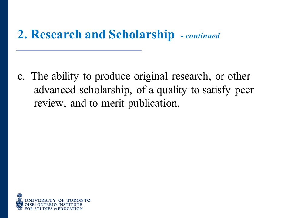 2. Research and Scholarship - continued c. The ability to produce original research, or other advanced scholarship, of a quality to satisfy peer revie