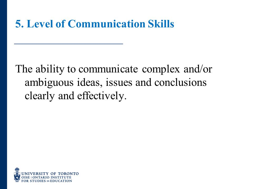 5. Level of Communication Skills The ability to communicate complex and/or ambiguous ideas, issues and conclusions clearly and effectively.