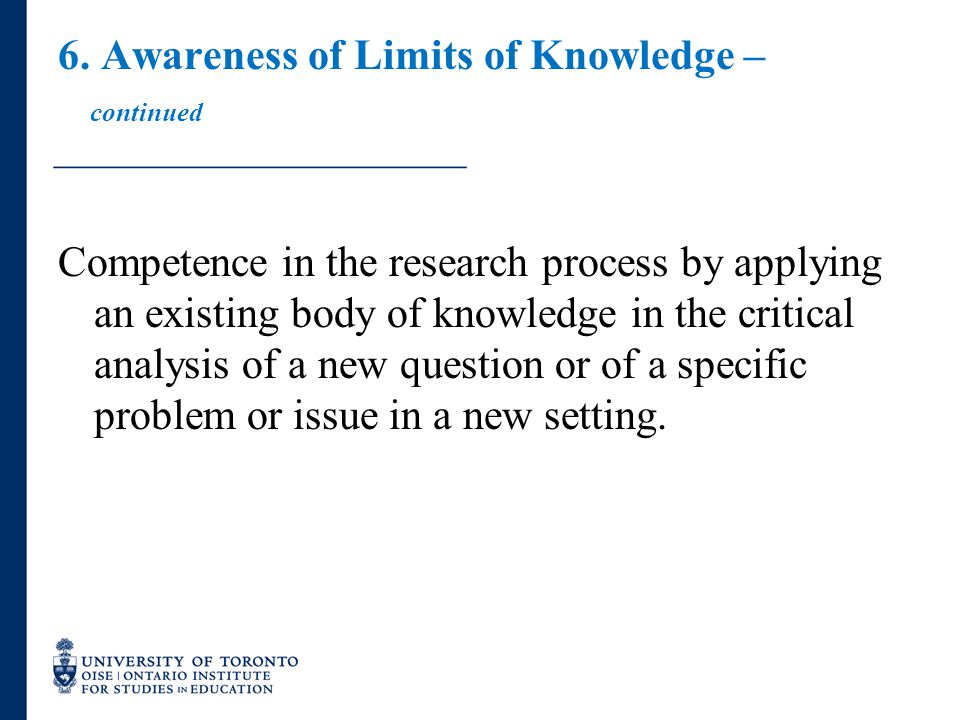 6. Awareness of Limits of Knowledge – continued Competence in the research process by applying an existing body of knowledge in the critical analysis