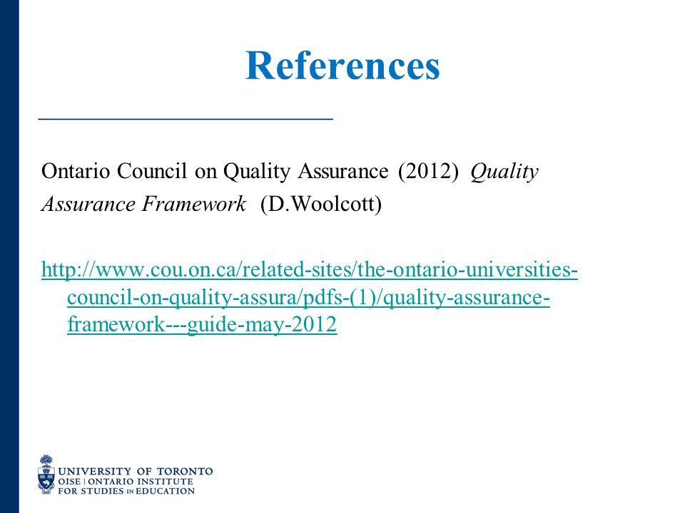 References Ontario Council on Quality Assurance (2012) Quality Assurance Framework (D.Woolcott) http://www.cou.on.ca/related-sites/the-ontario-univers