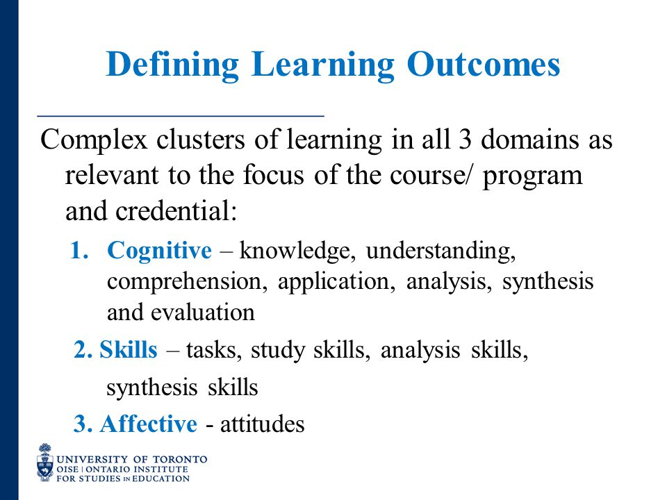 Defining Learning Outcomes Complex clusters of learning in all 3 domains as relevant to the focus of the course/ program and credential: 1.Cognitive –