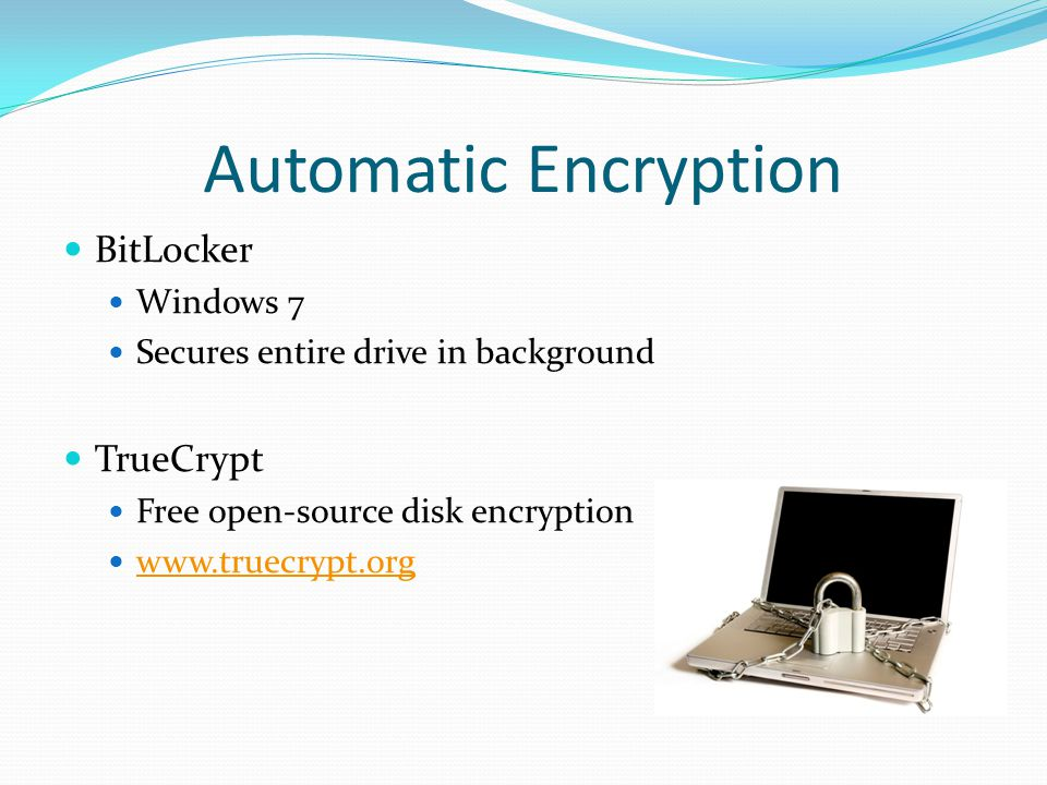 Automatic Encryption BitLocker Windows 7 Secures entire drive in background TrueCrypt Free open-source disk encryption www.truecrypt.org