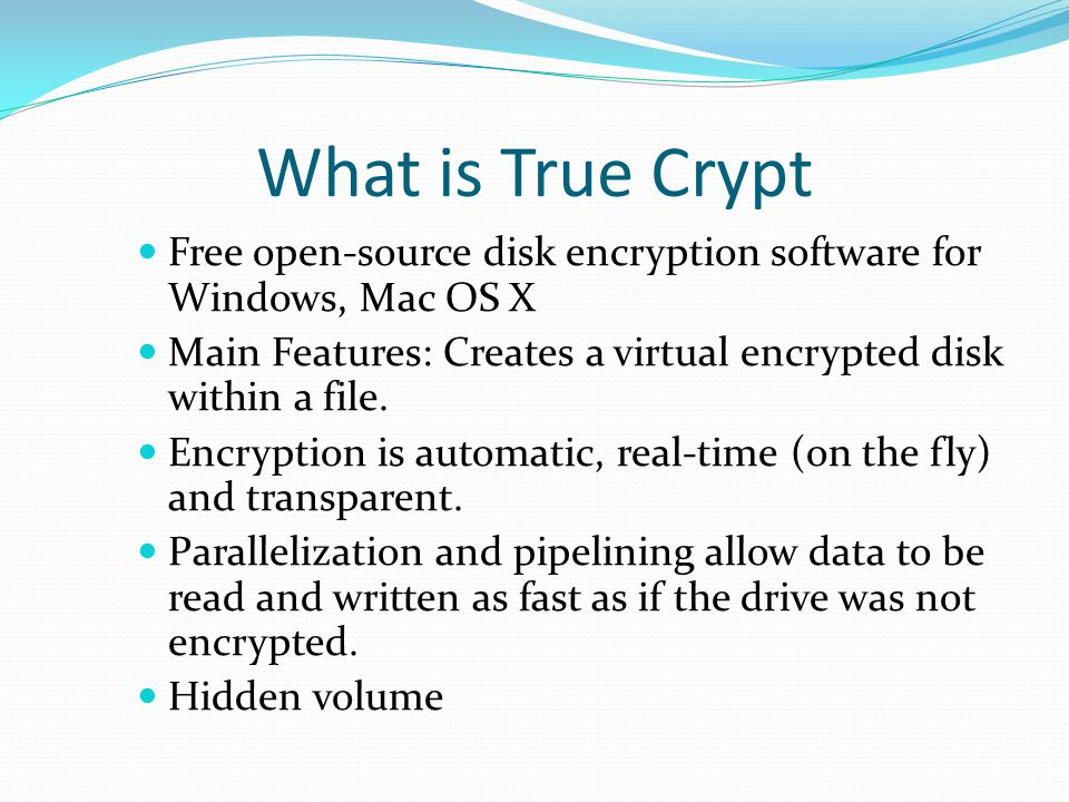 What is True Crypt Free open-source disk encryption software for Windows, Mac OS X Main Features: Creates a virtual encrypted disk within a file.