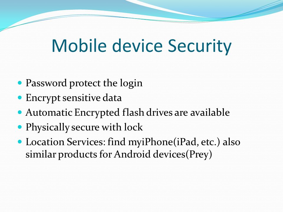 Mobile device Security Password protect the login Encrypt sensitive data Automatic Encrypted flash drives are available Physically secure with lock Location Services: find myiPhone(iPad, etc.) also similar products for Android devices(Prey)