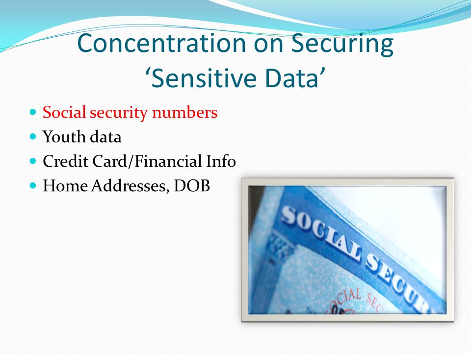Concentration on Securing 'Sensitive Data' Social security numbers Youth data Credit Card/Financial Info Home Addresses, DOB