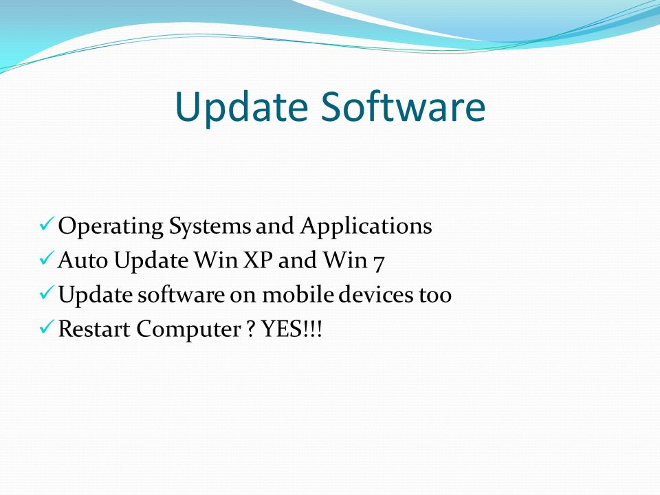 Update Software Operating Systems and Applications Auto Update Win XP and Win 7 Update software on mobile devices too Restart Computer .