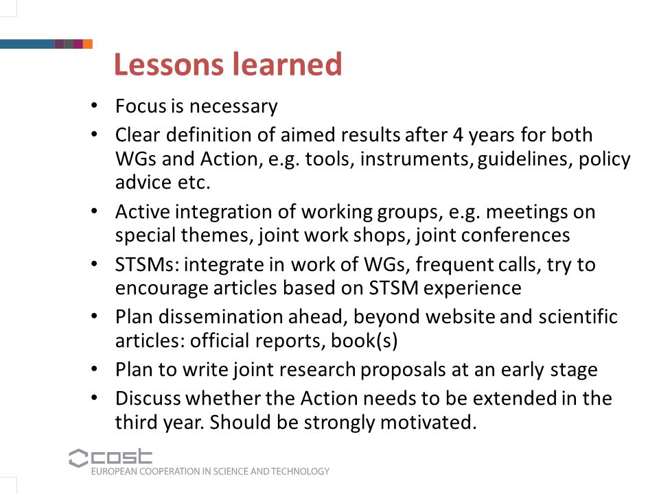 Lessons learned Focus is necessary Clear definition of aimed results after 4 years for both WGs and Action, e.g. tools, instruments, guidelines, polic