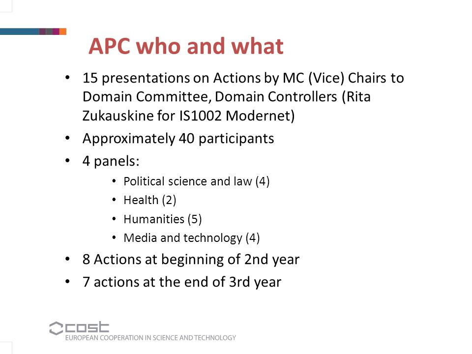 APC who and what 15 presentations on Actions by MC (Vice) Chairs to Domain Committee, Domain Controllers (Rita Zukauskine for IS1002 Modernet) Approximately 40 participants 4 panels: Political science and law (4) Health (2) Humanities (5) Media and technology (4) 8 Actions at beginning of 2nd year 7 actions at the end of 3rd year
