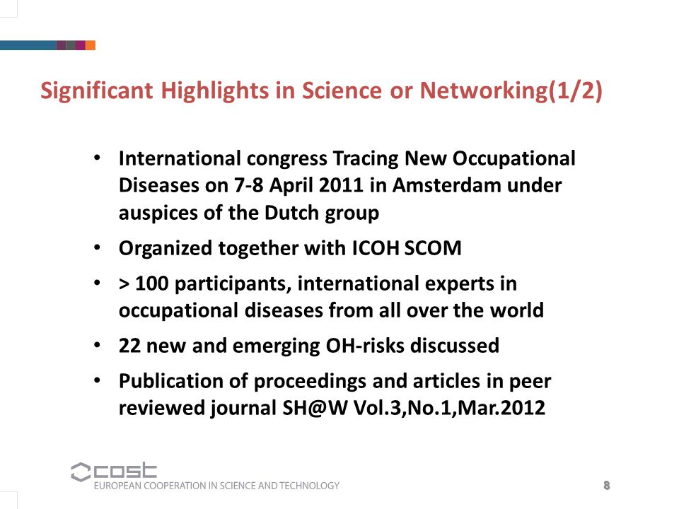 8 Significant Highlights in Science or Networking(1/2) International congress Tracing New Occupational Diseases on 7-8 April 2011 in Amsterdam under auspices of the Dutch group Organized together with ICOH SCOM > 100 participants, international experts in occupational diseases from all over the world 22 new and emerging OH-risks discussed Publication of proceedings and articles in peer reviewed journal SH@W Vol.3,No.1,Mar.2012