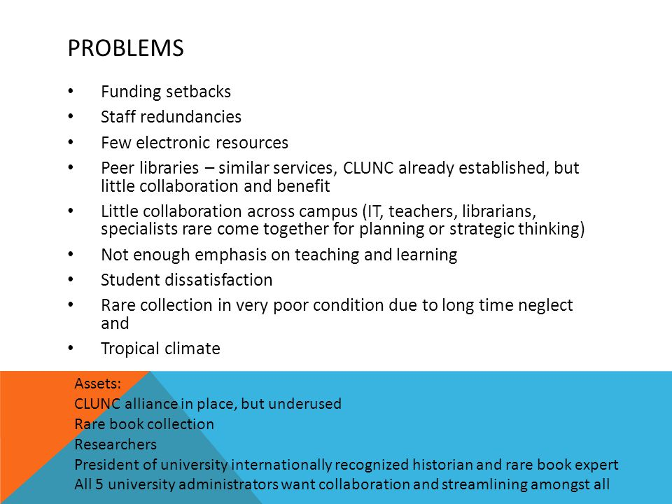 PROBLEMS Funding setbacks Staff redundancies Few electronic resources Peer libraries – similar services, CLUNC already established, but little collaboration and benefit Little collaboration across campus (IT, teachers, librarians, specialists rare come together for planning or strategic thinking) Not enough emphasis on teaching and learning Student dissatisfaction Rare collection in very poor condition due to long time neglect and Tropical climate Assets: CLUNC alliance in place, but underused Rare book collection Researchers President of university internationally recognized historian and rare book expert All 5 university administrators want collaboration and streamlining amongst all