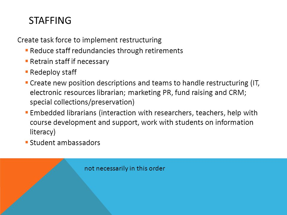 STAFFING Create task force to implement restructuring  Reduce staff redundancies through retirements  Retrain staff if necessary  Redeploy staff  Create new position descriptions and teams to handle restructuring (IT, electronic resources librarian; marketing PR, fund raising and CRM; special collections/preservation)  Embedded librarians (interaction with researchers, teachers, help with course development and support, work with students on information literacy)  Student ambassadors not necessarily in this order