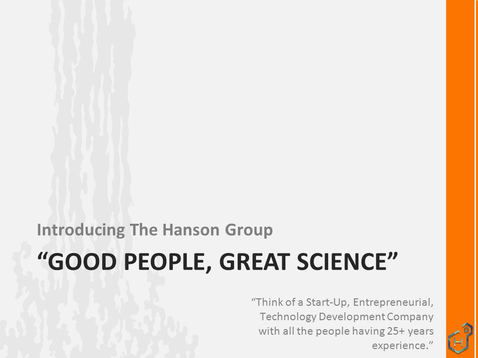 GOOD PEOPLE, GREAT SCIENCE Introducing The Hanson Group Think of a Start-Up, Entrepreneurial, Technology Development Company with all the people having 25+ years experience.