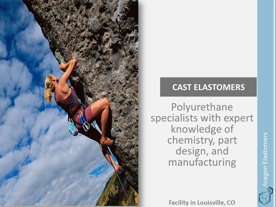 CAST ELASTOMERS Aragon Elastomers Polyurethane specialists with expert knowledge of chemistry, part design, and manufacturing Facility in Louisville,