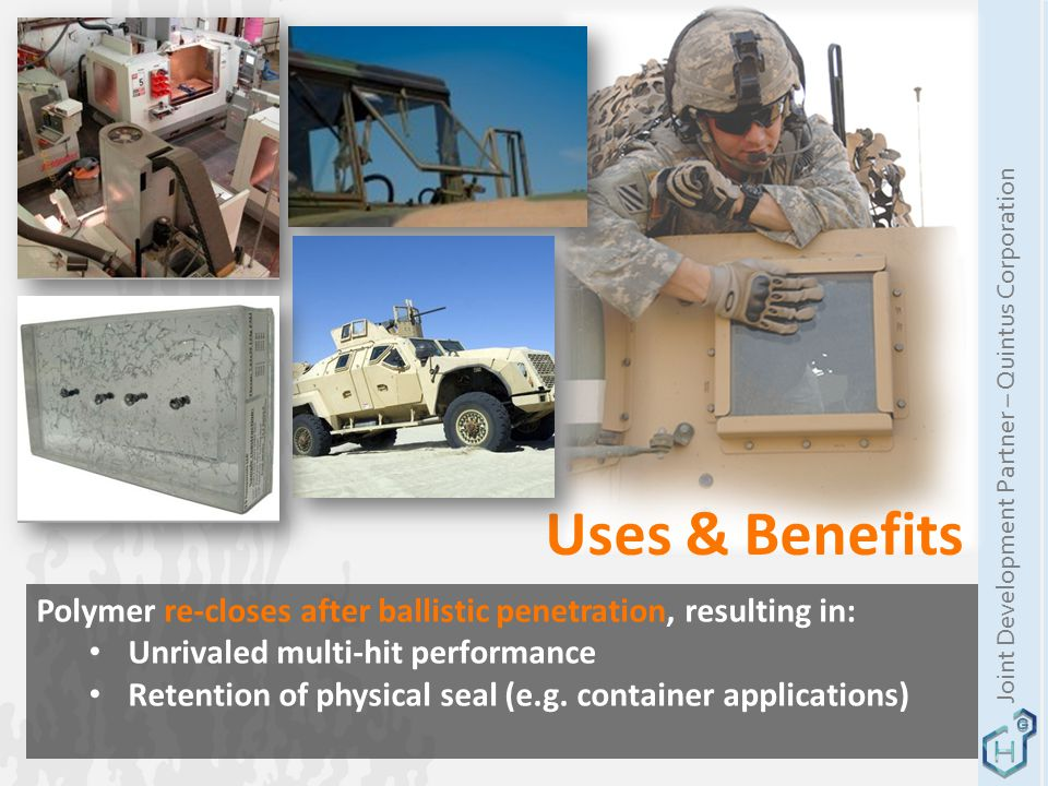Uses & Benefits Polymer re-closes after ballistic penetration, resulting in: Unrivaled multi-hit performance Retention of physical seal (e.g.