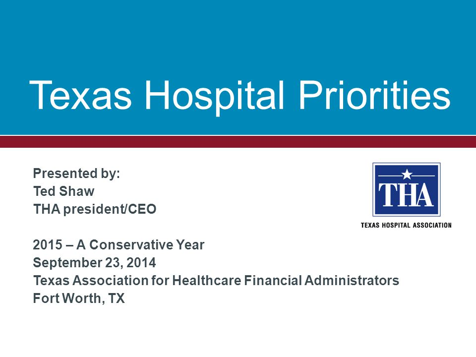 Presented by: Ted Shaw THA president/CEO 2015 – A Conservative Year September 23, 2014 Texas Association for Healthcare Financial Administrators Fort