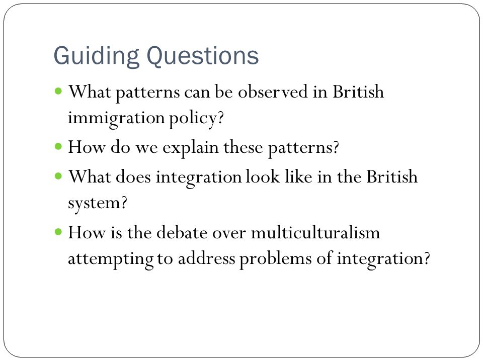Guiding Questions What patterns can be observed in British immigration policy? How do we explain these patterns? What does integration look like in th