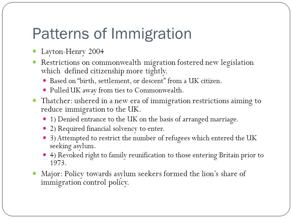 Patterns of Immigration Layton-Henry 2004 Restrictions on commonwealth migration fostered new legislation which defined citizenship more tightly. Base