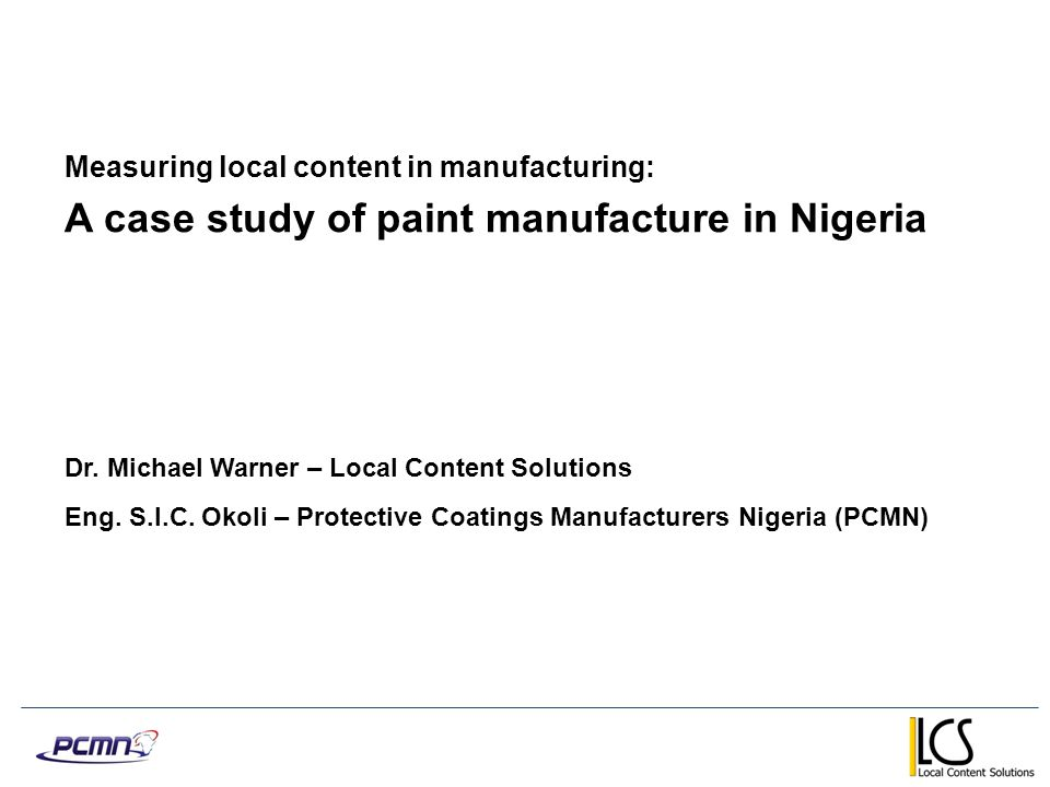 Measuring local content in manufacturing: A case study of paint manufacture in Nigeria Dr. Michael Warner – Local Content Solutions Eng. S.I.C. Okoli