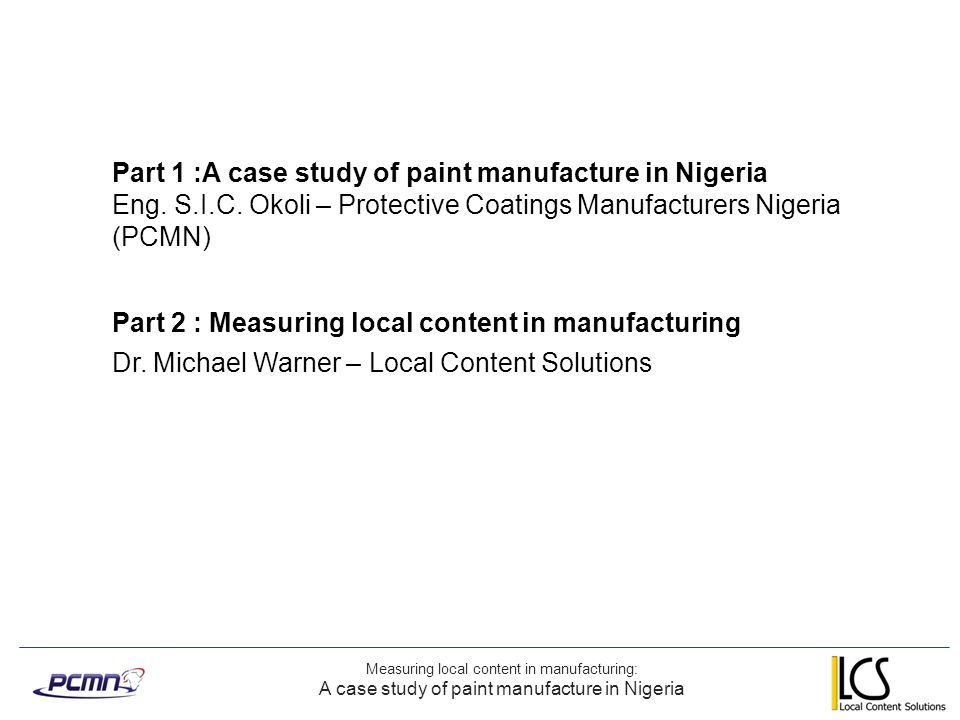 Measuring local content in manufacturing: A case study of paint manufacture in Nigeria Overview Part 1 – Case History of establishing paint manufacturing in Nigeria Paint manufacturing development in Nigeria Local content requirements for paint manufacture Using license technology Capacity development in relation to market Multiplier effects of supporting manufacturing Part 2 – Selecting Nigerian content metrics for the paint industry What metrics to measure Nigerian content.