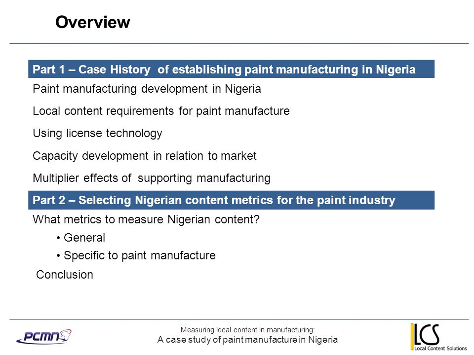 Measuring local content in manufacturing: A case study of paint manufacture in Nigeria Overview of PCMN development 20002002200420062008201020122014 Distribution license Fully imported product 100% foreign ownership 100% local manufacture 100% Nigerian ownership Manufacturing license signed Semi finishing 40% Nigerian ownership PCMN becomes Plc 60% Nigerian ownership