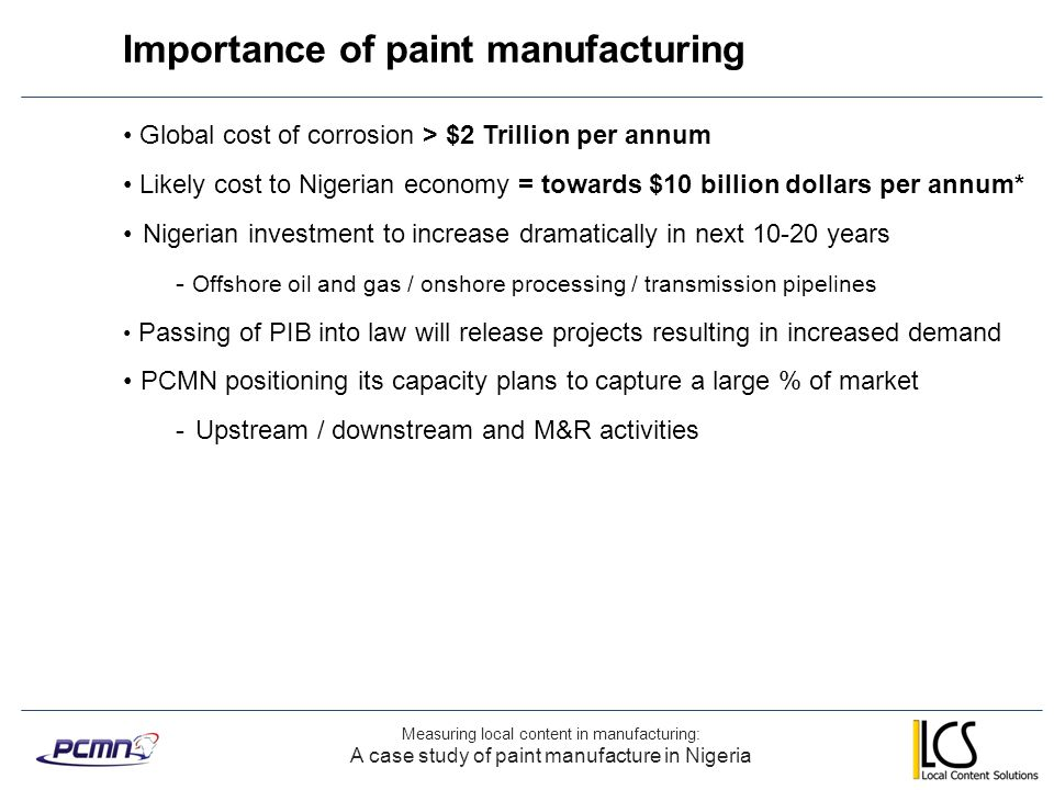 Background to metric selection Measuring local content in manufacturing: Selecting Nigerian content metrics for the paint industry Increasing clarity on metrics and reporting for operators Lack of visibility on requirements – downstream supply chain Metrics should I.Provide details on Nigerian content II.Measure of ability to serve the market Goods or services Currently limited to single point activities i.e.