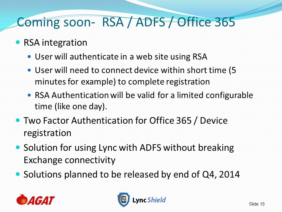 Slide 15 Coming soon- RSA / ADFS / Office 365 RSA integration User will authenticate in a web site using RSA User will need to connect device within s