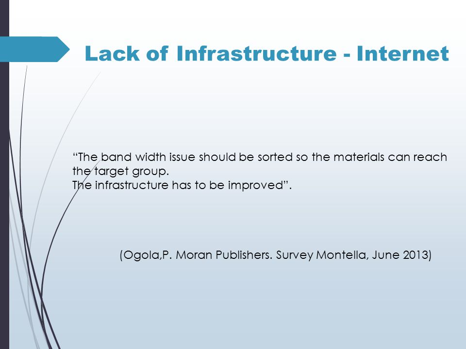 Lack of Infrastructure - Internet The band width issue should be sorted so the materials can reach the target group.