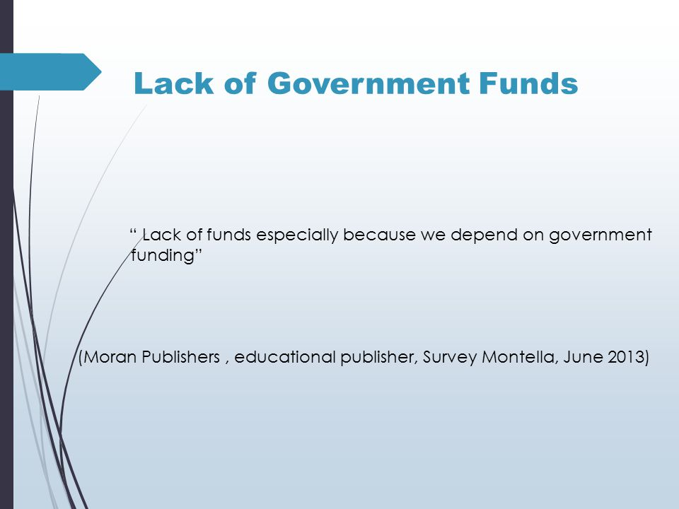 Lack of Government Funds Lack of funds especially because we depend on government funding (Moran Publishers, educational publisher, Survey Montella, June 2013)