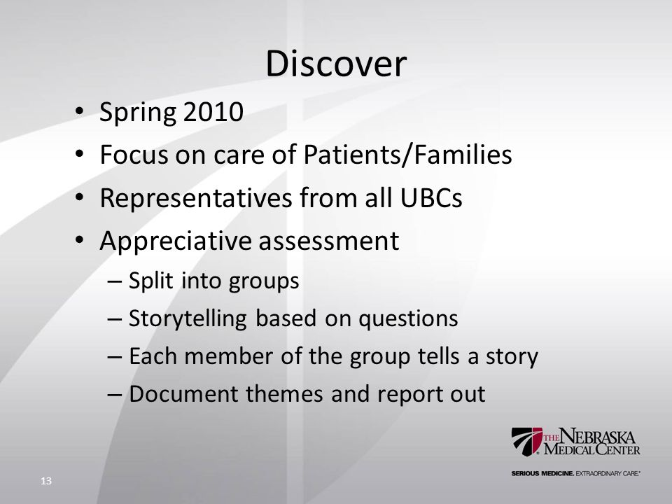 Discover Spring 2010 Focus on care of Patients/Families Representatives from all UBCs Appreciative assessment – Split into groups – Storytelling based on questions – Each member of the group tells a story – Document themes and report out 13