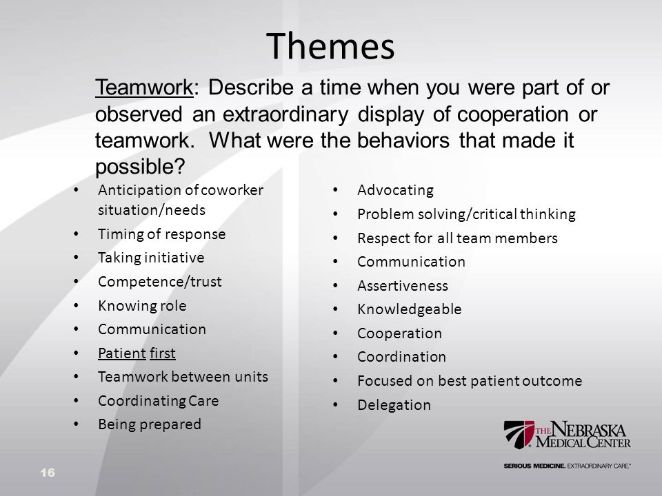 Themes Anticipation of coworker situation/needs Timing of response Taking initiative Competence/trust Knowing role Communication Patient first Teamwork between units Coordinating Care Being prepared Advocating Problem solving/critical thinking Respect for all team members Communication Assertiveness Knowledgeable Cooperation Coordination Focused on best patient outcome Delegation 16 Teamwork: Describe a time when you were part of or observed an extraordinary display of cooperation or teamwork.