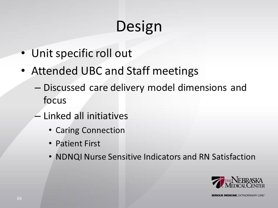 Design Unit specific roll out Attended UBC and Staff meetings – Discussed care delivery model dimensions and focus – Linked all initiatives Caring Connection Patient First NDNQI Nurse Sensitive Indicators and RN Satisfaction 19