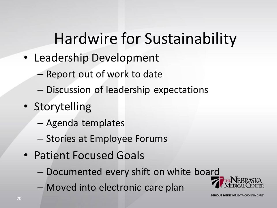 Hardwire for Sustainability Leadership Development – Report out of work to date – Discussion of leadership expectations Storytelling – Agenda templates – Stories at Employee Forums Patient Focused Goals – Documented every shift on white board – Moved into electronic care plan 20