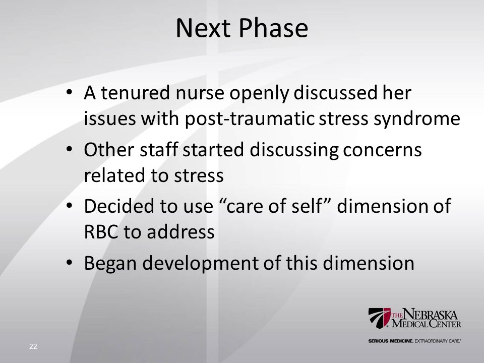 Next Phase A tenured nurse openly discussed her issues with post-traumatic stress syndrome Other staff started discussing concerns related to stress Decided to use care of self dimension of RBC to address Began development of this dimension 22