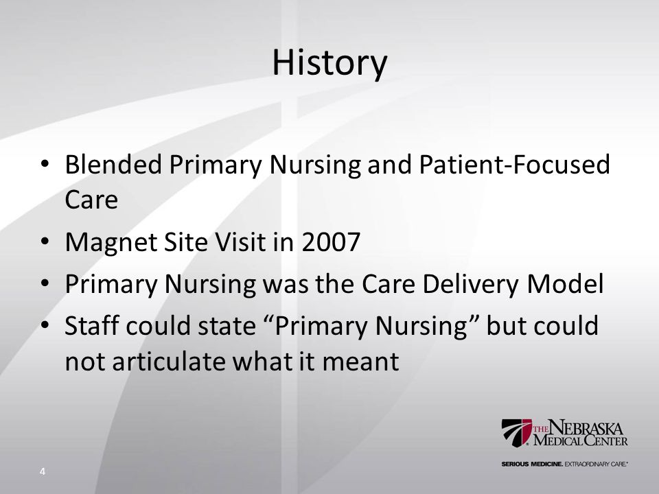 History Blended Primary Nursing and Patient-Focused Care Magnet Site Visit in 2007 Primary Nursing was the Care Delivery Model Staff could state Primary Nursing but could not articulate what it meant 4