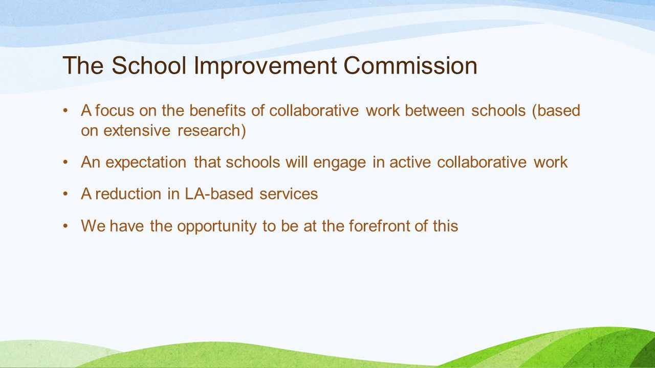 The School Improvement Commission A focus on the benefits of collaborative work between schools (based on extensive research) An expectation that schools will engage in active collaborative work A reduction in LA-based services We have the opportunity to be at the forefront of this