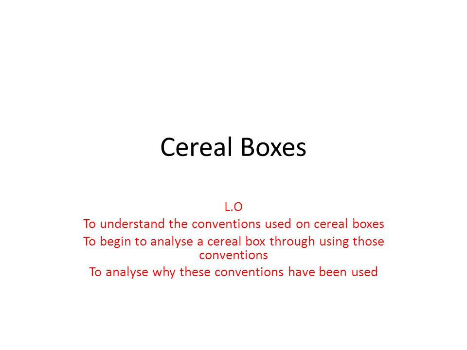Cereal Boxes L.O To understand the conventions used on cereal boxes To begin to analyse a cereal box through using those conventions To analyse why these conventions have been used