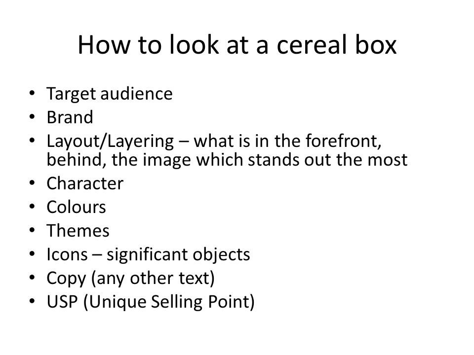 How to look at a cereal box Target audience Brand Layout/Layering – what is in the forefront, behind, the image which stands out the most Character Colours Themes Icons – significant objects Copy (any other text) USP (Unique Selling Point)