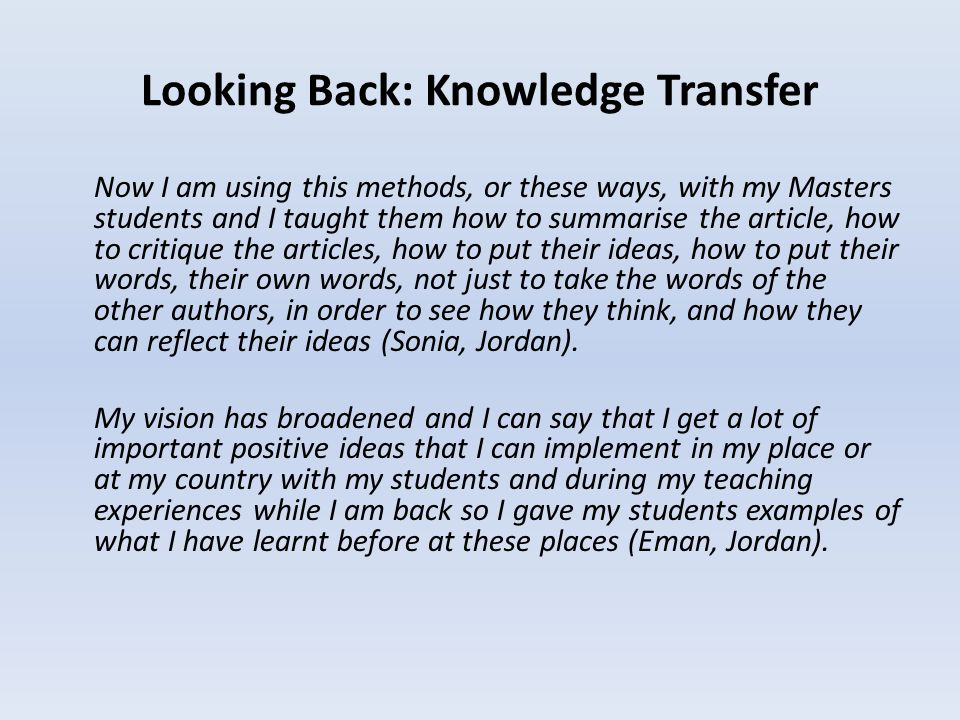 Looking Back: Knowledge Transfer Now I am using this methods, or these ways, with my Masters students and I taught them how to summarise the article, how to critique the articles, how to put their ideas, how to put their words, their own words, not just to take the words of the other authors, in order to see how they think, and how they can reflect their ideas (Sonia, Jordan).